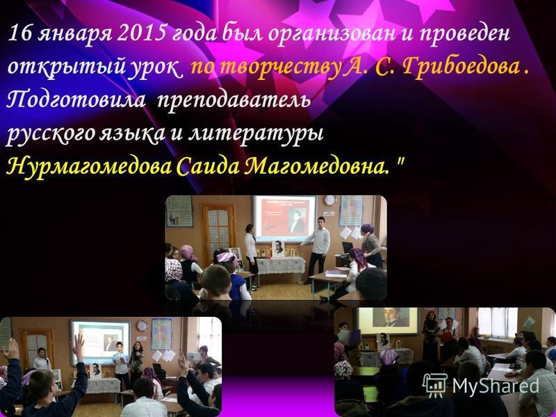16 января 2015 года был организован и проведен открытый урок по творчеству А. С. Грибоедова. Подготовила преподаватель русского языка и литературы Нурмагомедова Саида Магомедовна.