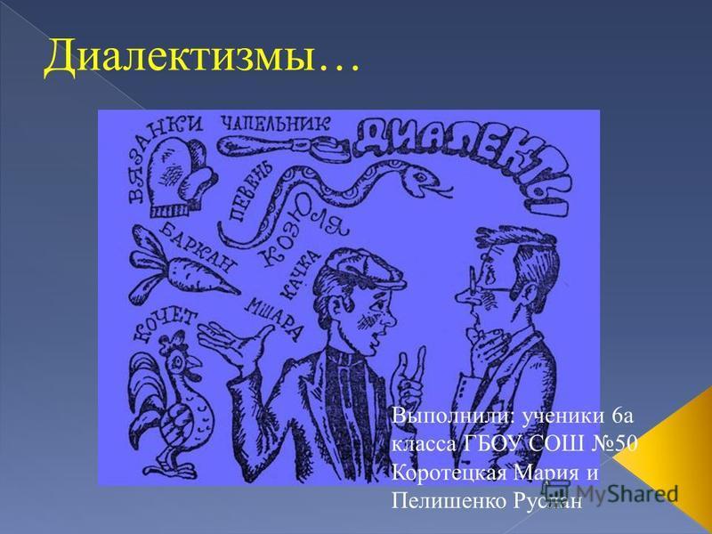 Диалектизмы… Выполнили: ученики 6 а класса ГБОУ СОШ 50 Коротецкая Мария и Пелишенко Руслан