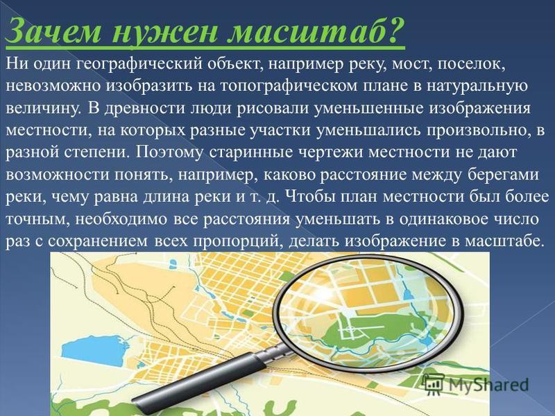 Зачем нужен масштаб? Ни один географический объект, например реку, мост, поселок, невозможно изобразить на топографическом плане в натуральную величину. В древности люди рисовали уменьшенные изображения местности, на которых разные участки уменьшалис