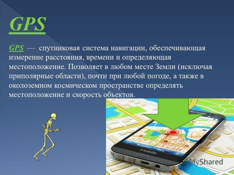 GPS GPS спутниковая система навигации, обеспечивающая измерение расстояния, времени и определяющая местоположение. Позволяет в любом месте Земли (исключая приполярные области), почти при любой погоде, а также в околоземном космическом пространстве оп