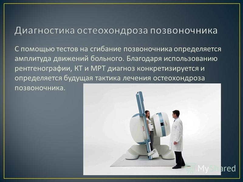 С помощью тестов на сгибание позвоночника определяется амплитуда движений больного. Благодаря использованию рентгенографии, КТ и МРТ диагноз конкретизируется и определяется будущая тактика лечения остеохондроза позвоночника.