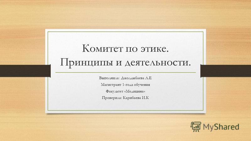 Комитет по этике. Принципы и деятельности. Выполнила: Джолдыбаева А.Е Магистрант 1-года обучения Факультет «Медицина» Проверила: Карибаева И.К