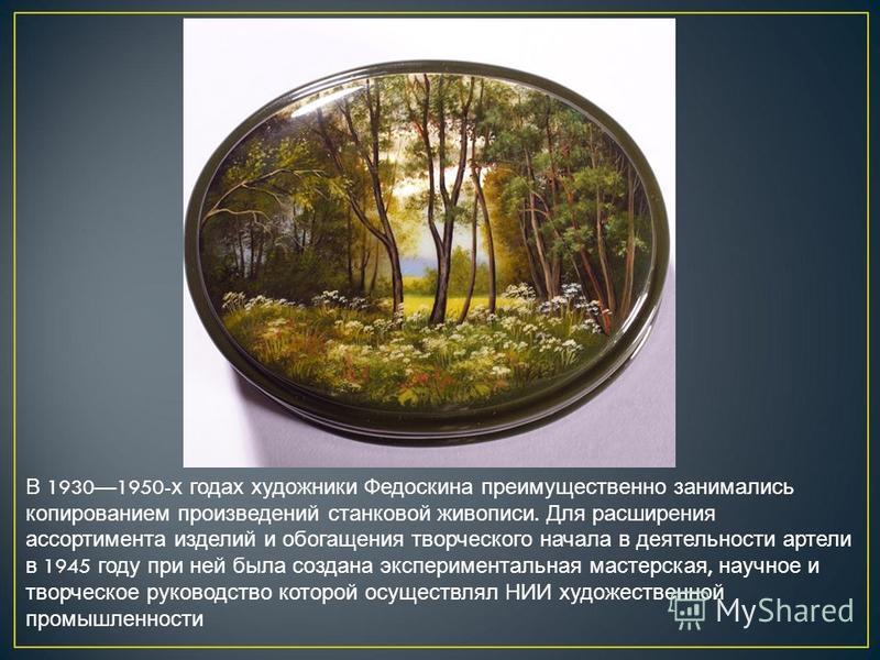 В 19301950- х годах художники Федоскина преимущественно занимались копированием произведений станковой живописи. Для расширения ассортимента изделий и обогащения творческого начала в деятельности артели в 1945 году при ней была создана эксперименталь