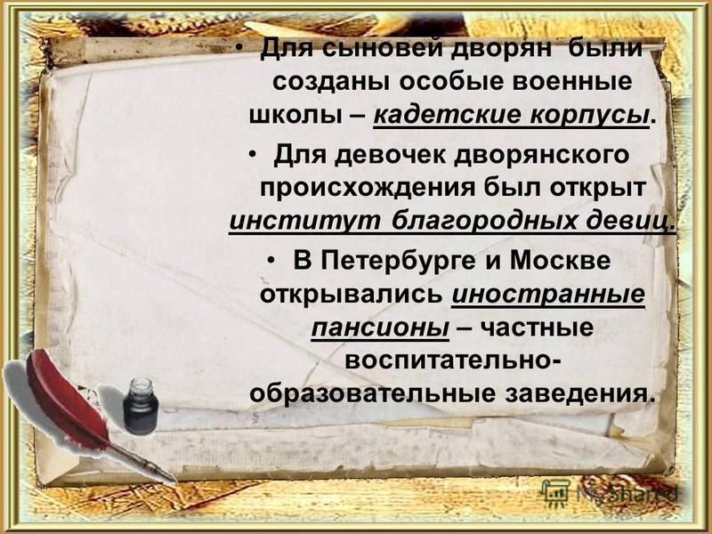 Для сыновей дворян были созданы особые военные школы – кадетские корпусы. Для девочек дворянского происхождения был открыт институт благородных девиц. В Петербурге и Москве открывались иностранные пансионы – частные воспитательно- образовательные зав