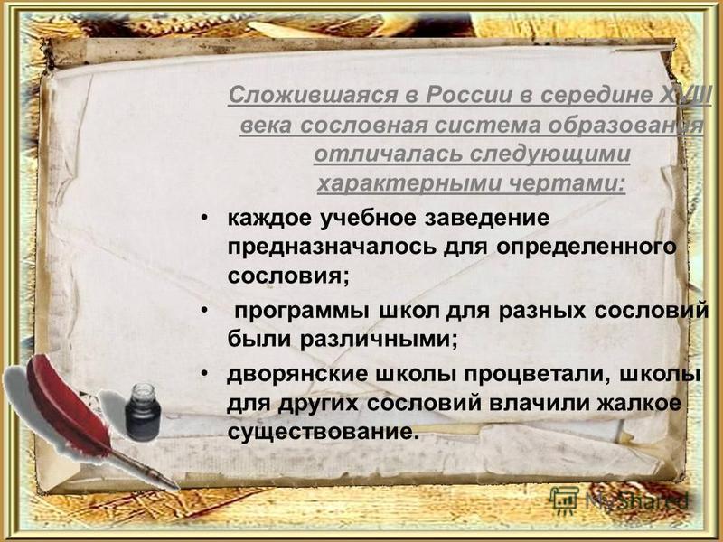 Сложившаяся в России в середине XVIII века сословная система образования отличалась следующими характерными чертами: каждое учебное заведение предназначалось для определенного сословия; программы школ для разных сословий были различными; дворянские ш