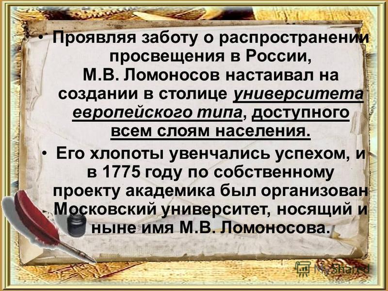 Проявляя заботу о распространении просвещения в России, М.В. Ломоносов настаивал на создании в столице университета европейского типа, доступного всем слоям населения. Его хлопоты увенчались успехом, и в 1775 году по собственному проекту академика бы