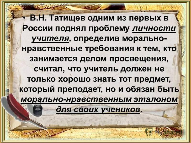 В.Н. Татищев одним из первых в России поднял проблему личности учителя, определив морально- нравственные требования к тем, кто занимается делом просвещения, считал, что учитель должен не только хорошо знать тот предмет, который преподает, но и обязан