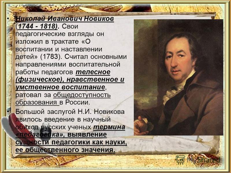 Николай Иванович Новиков (1744 - 1818). Свои педагогические взгляды он изложил в трактате «О воспитании и наставлении детей» (1783). Считал основными направлениями воспитательной работы педагогов телесное (физическое), нравственное и умственное воспи