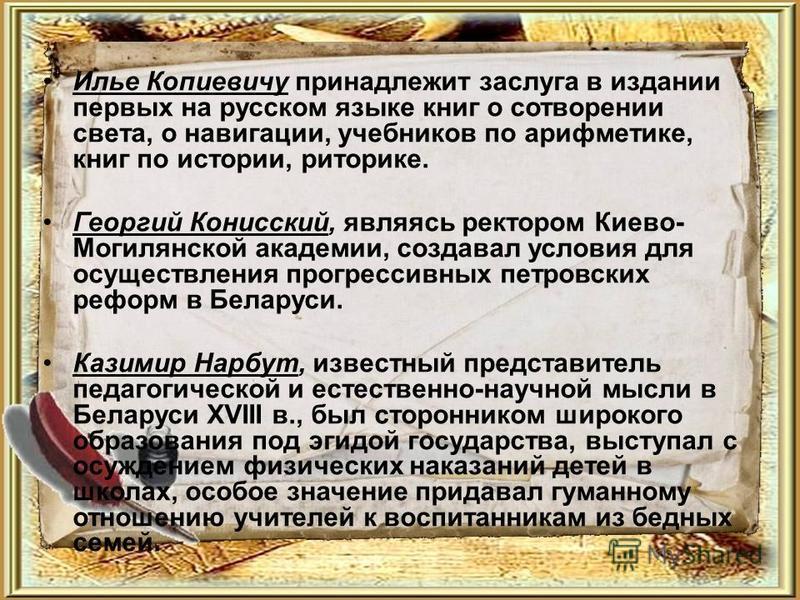 Илье Копиевичу принадлежит заслуга в издании первых на русском языке книг о сотворении света, о навигации, учебников по арифметике, книг по истории, риторике. Георгий Конисский, являясь ректором Киево- Могилянской академии, создавал условия для осуще
