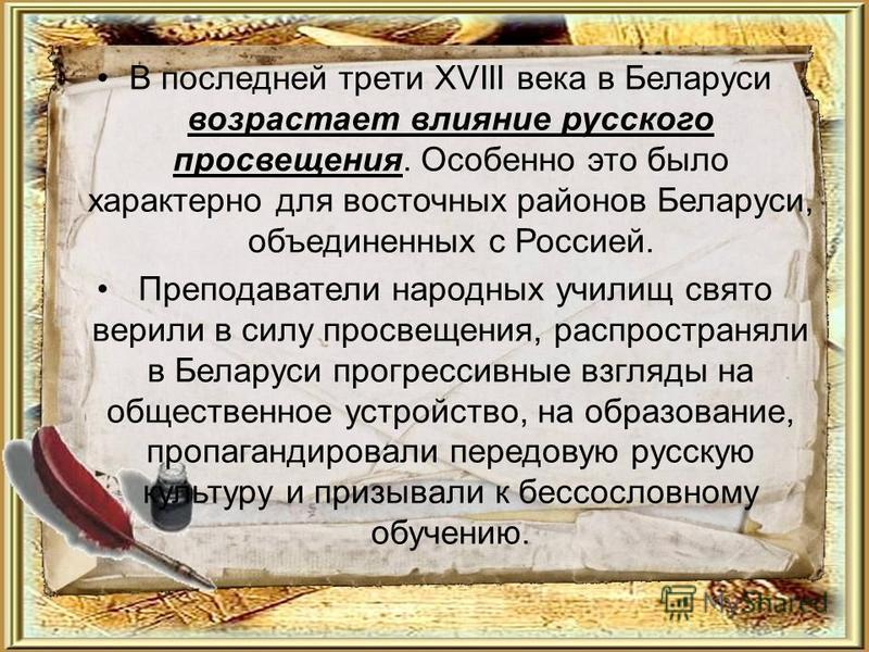 В последней трети XVIII века в Беларуси возрастает влияние русского просвещения. Особенно это было характерно для восточных районов Беларуси, объединенных с Россией. Преподаватели народных училищ свято верили в силу просвещения, распространяли в Бела