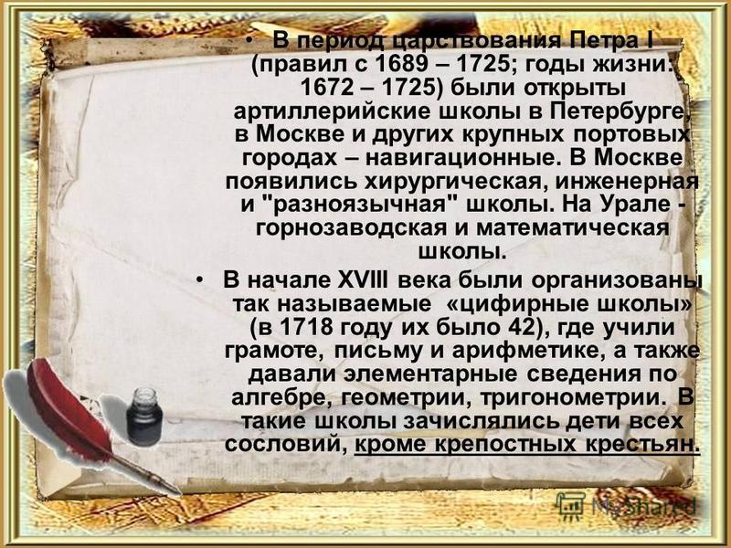 В период царствования Петра I (правил с 1689 – 1725; годы жизни: 1672 – 1725) были открыты артиллерийские школы в Петербурге, в Москве и других крупных портовых городах – навигационные. В Москве появились хирургическая, инженерная и
