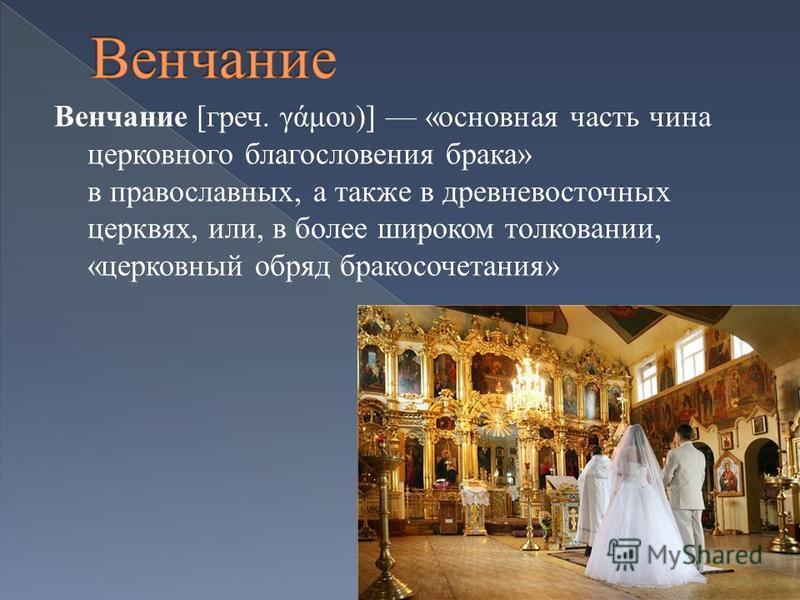 Венчание [греч. γάμου)] «основная часть чина церковного благословения брака» в православных, а также в древневосточных церквях, или, в более широком толковании, «церковный обряд бракосочетания»