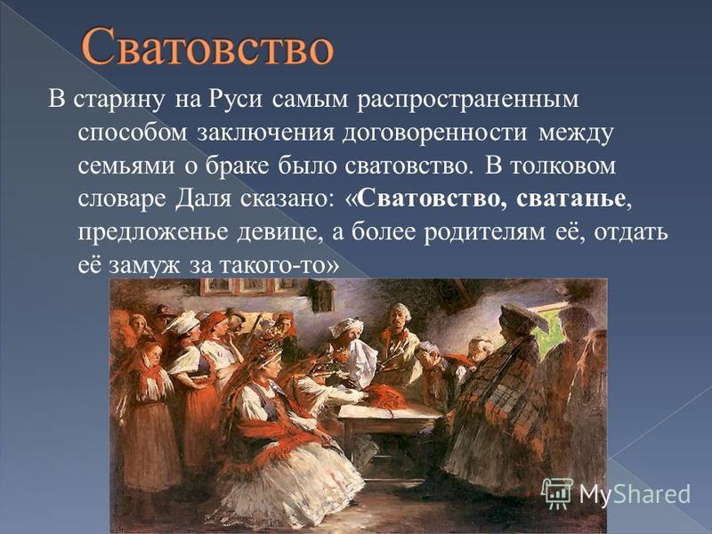 В старину на Руси самым распространенным способом заключения договоренности между семьями о браке было сватовство. В толковом словаре Даля сказано: «Сватовство, сватанье, предложенье девице, а более родителям её, отдать её замуж за такого-то»