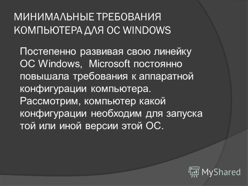 МИНИМАЛЬНЫЕ ТРЕБОВАНИЯ КОМПЬЮТЕРА ДЛЯ ОС WINDOWS Постепенно развивая свою линейку ОС Windows, Microsoft постоянно повышала требования к аппаратной конфигурации компьютера. Рассмотрим, компьютер какой конфигурации необходим для запуска той или иной ве