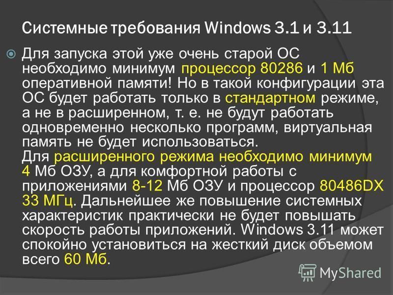 Системные требования Windows 3.1 и 3.11 Для запуска этой уже очень старой ОС необходимо минимум процессор 80286 и 1 Мб оперативной памяти! Но в такой конфигурации эта ОС будет работать только в стандартном режиме, а не в расширенном, т. е. не будут р