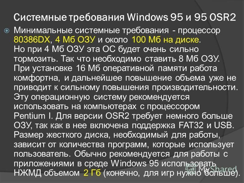 Системные требования Windows 95 и 95 OSR2 Минимальные системные требования - процессор 80386DX, 4 Мб ОЗУ и около 100 Мб на диске. Но при 4 Мб ОЗУ эта ОС будет очень сильно тормозить. Так что необходимо ставить 8 Мб ОЗУ. При установке 16 Мб оперативно