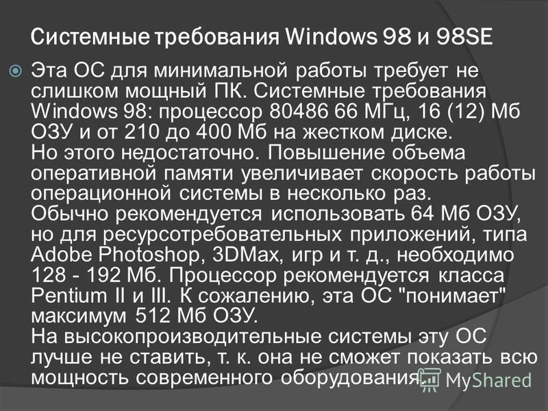 Системные требования Windows 98 и 98SE Эта ОС для минимальной работы требует не слишком мощный ПК. Системные требования Windows 98: процессор 80486 66 МГц, 16 (12) Мб ОЗУ и от 210 до 400 Мб на жестком диске. Но этого недостаточно. Повышение объема оп