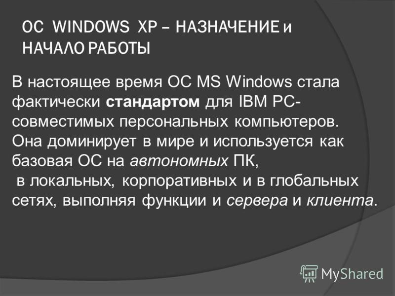 ОС WINDOWS XP – НАЗНАЧЕНИЕ и НАЧАЛО РАБОТЫ В настоящее время ОС MS Windows стала фактически стандартом для IBM PC- совместимых персональных компьютеров. Она доминирует в мире и используется как базовая ОС на автономных ПК, в локальных, корпоративных