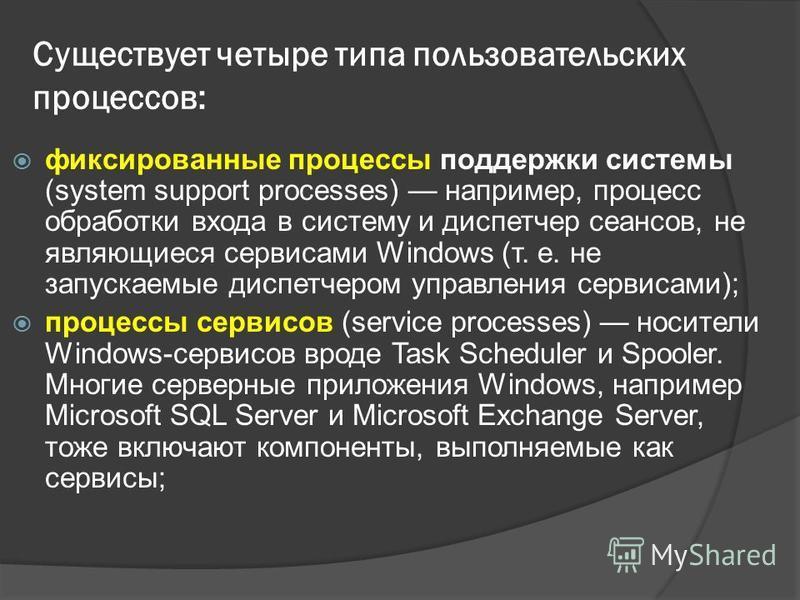 Существует четыре типа пользовательских процессов: фиксированные процессы поддержки системы (system support processes) например, процесс обработки входа в систему и диспетчер сеансов, не являющиеся сервисами Windows (т. е. не запускаемые диспетчером
