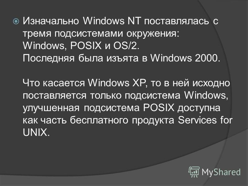 Изначально Windows NT поставлялась с тремя подсистемами окружения: Windows, POSIX и OS/2. Последняя была изъята в Windows 2000. Что касается Windows XP, то в ней исходно поставляется только подсистема Windows, улучшенная подсистема POSIX доступна как