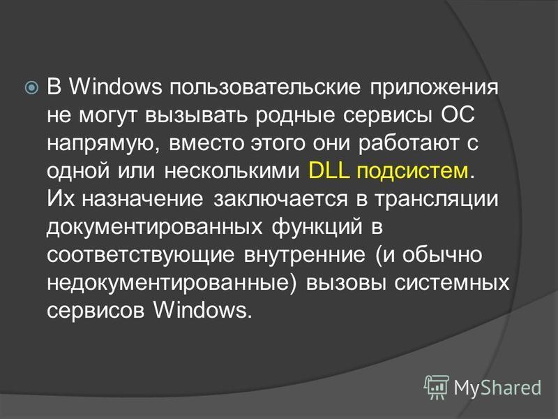 В Windows пользовательские приложения не могут вызывать родные сервисы ОС напрямую, вместо этого они работают с одной или несколькими DLL подсистем. Их назначение заключается в трансляции документированных функций в соответствующие внутренние (и обыч