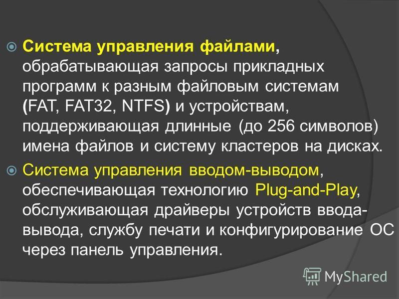 Система управления файлами, обрабатывающая запросы прикладных программ к разным файловым системам (FAT, FAT32, NTFS) и устройствам, поддерживающая длинные (до 256 символов) имена файлов и систему кластеров на дисках. Система управления вводом-выводом