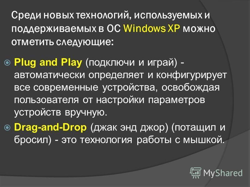 Среди новых технологий, используемых и поддерживаемых в ОС Windows XP можно отметить следующие: Plug and Play (подключи и играй) - автоматически определяет и конфигурирует все современные устройства, освобождая пользователя от настройки параметров ус