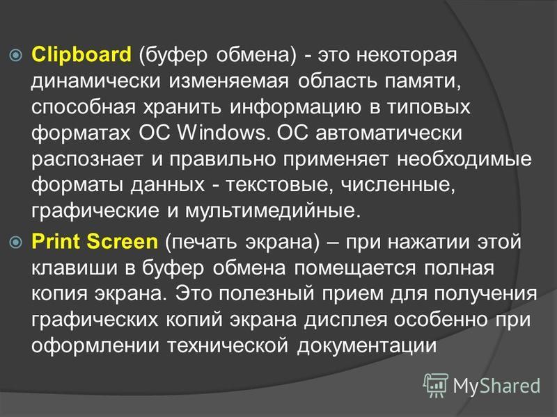 Clipboard (буфер обмена) - это некоторая динамически изменяемая область памяти, способная хранить информацию в типовых форматах ОС Windows. ОС автоматически распознает и правильно применяет необходимые форматы данных - текстовые, численные, графическ