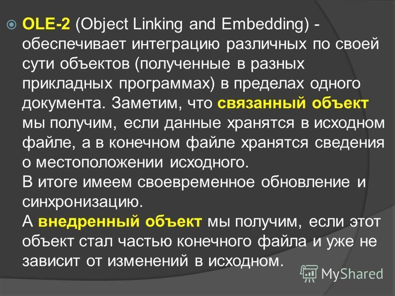 OLE-2 (Object Linking and Embedding) - обеспечивает интеграцию различных по своей сути объектов (полученные в разных прикладных программах) в пределах одного документа. Заметим, что связанный объект мы получим, если данные хранятся в исходном файле,