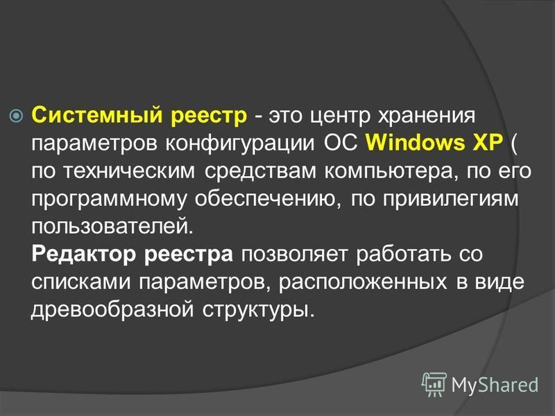 Системный реестр - это центр хранения параметров конфигурации ОС Windows XP ( по техническим средствам компьютера, по его программному обеспечению, по привилегиям пользователей. Редактор реестра позволяет работать со списками параметров, расположенны