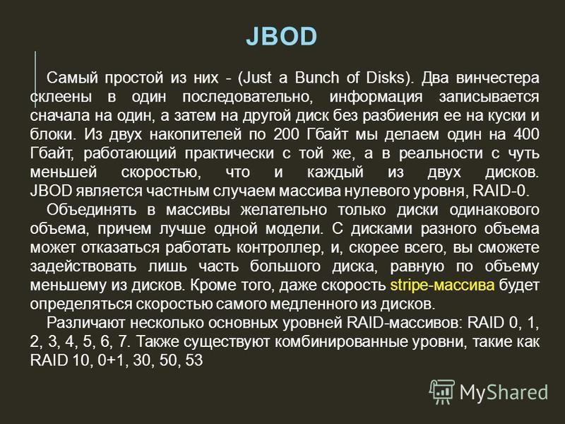 JBOD Самый простой из них - (Just a Bunch of Disks). Два винчестера склеены в один последовательно, информация записывается сначала на один, а затем на другой диск без разбиения ее на куски и блоки. Из двух накопителей по 200 Гбайт мы делаем один на