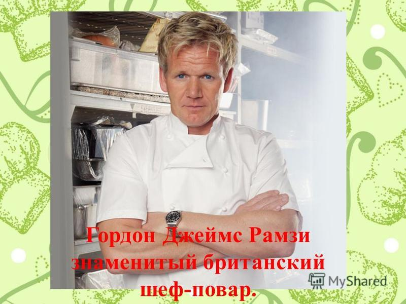 Гордон Джеймс Рамзи знаменитый британский шеф-повар.