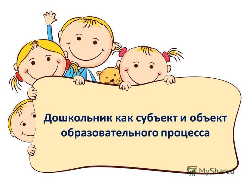 Дошкольник как субъект и объект образовательного процесса