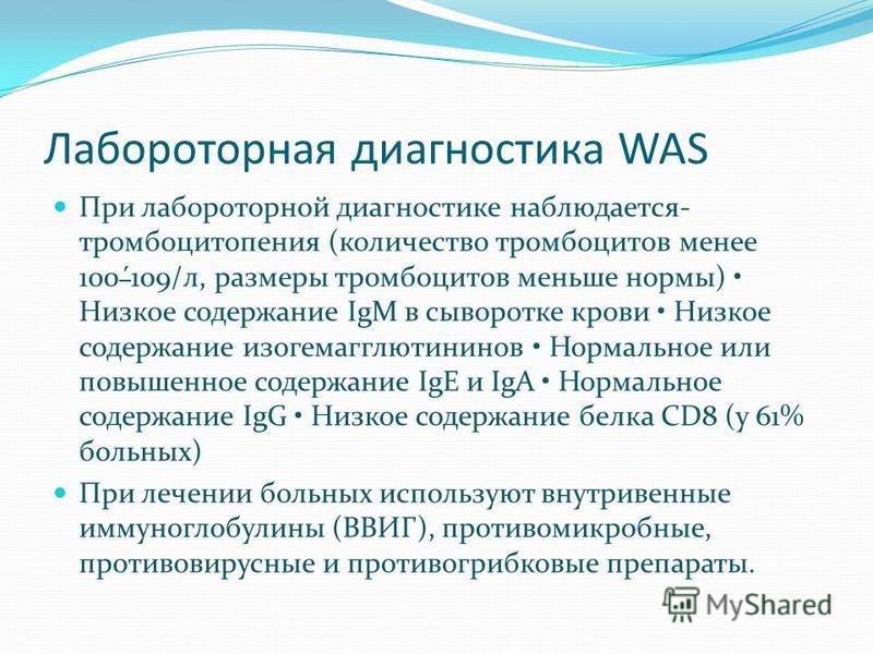Лабороторная диагностика WAS При лабораторной диагностике наблюдается- тромбоцитопения (количество тромбоцитов менее 100´109/л, размеры тромбоцитов меньше нормы) Низкое содержание IgM в сыворотке крови Низкое содержание изогемагглютининов Нормальное