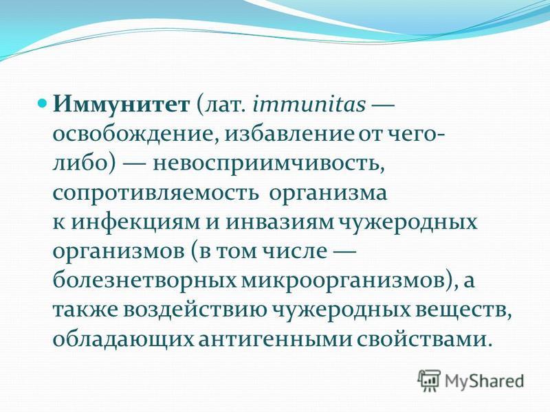Иммунитет (лат. immunitas освобождение, избавление от чего- либо) невосприимчивость, сопротивляемость организма к инфекциям и инвазиям чужеродных организмов (в том числе болезнетворных микроорганизмов), а также воздействию чужеродных веществ, обладаю