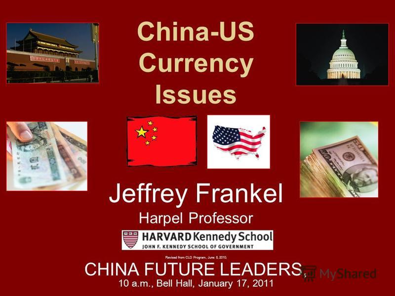 China-US Currency Issues Jeffrey Frankel Harpel Professor Revised from CLD Program, June 8, 2010; CHINA FUTURE LEADERS, 10 a.m., Bell Hall, January 17, 2011
