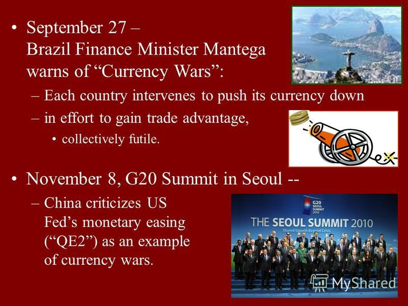 17 September 27 – Brazil Finance Minister Mantega warns of Currency Wars: –Each country intervenes to push its currency down –in effort to gain trade advantage, collectively futile. November 8, G20 Summit in Seoul -- –China criticizes US Feds monetar