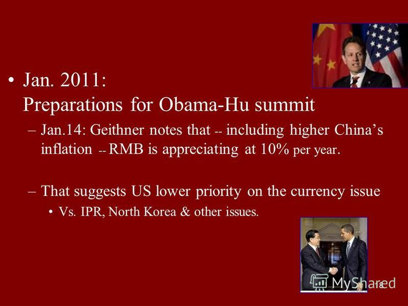18 Jan. 2011: Preparations for Obama-Hu summit –Jan.14: Geithner notes that -- including higher Chinas inflation -- RMB is appreciating at 10% per year. –That suggests US lower priority on the currency issue Vs. IPR, North Korea & other issues.