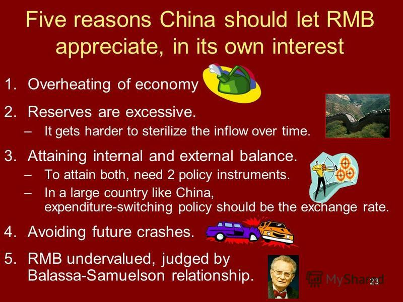 23 Five reasons China should let RMB appreciate, in its own interest 1.Overheating of economy 2.Reserves are excessive. –It gets harder to sterilize the inflow over time. 3.Attaining internal and external balance. –To attain both, need 2 policy instr