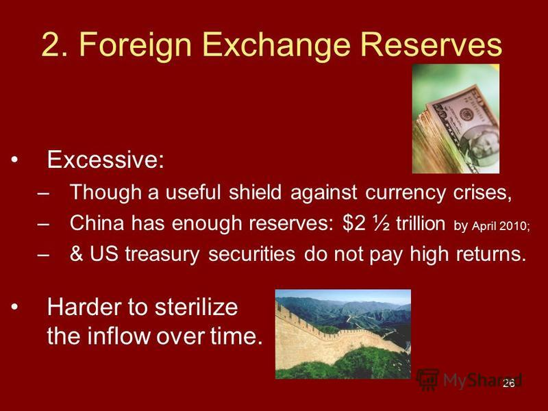 26 2. Foreign Exchange Reserves Excessive: –Though a useful shield against currency crises, –China has enough reserves: $2 ½ trillion by April 2010; –& US treasury securities do not pay high returns. Harder to sterilize the inflow over time.