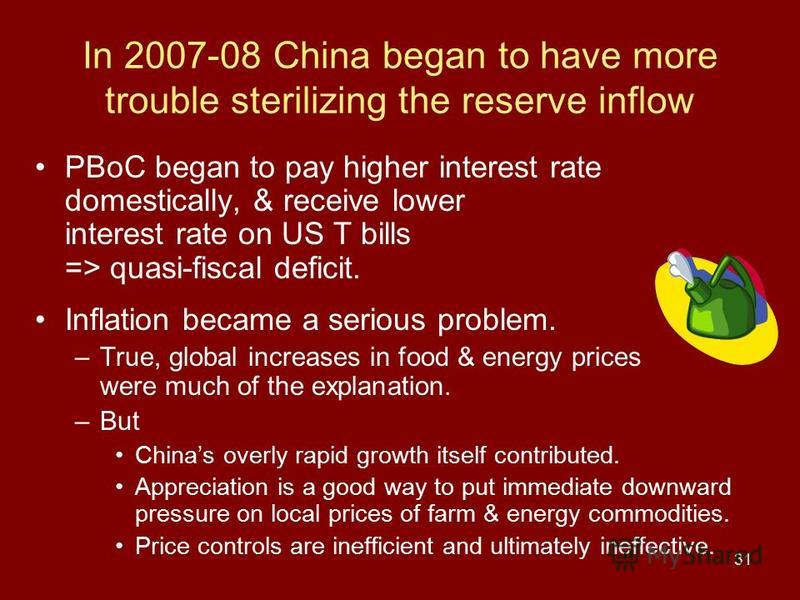 31 In 2007-08 China began to have more trouble sterilizing the reserve inflow PBoC began to pay higher interest rate domestically, & receive lower interest rate on US T bills => quasi-fiscal deficit. Inflation became a serious problem. –True, global