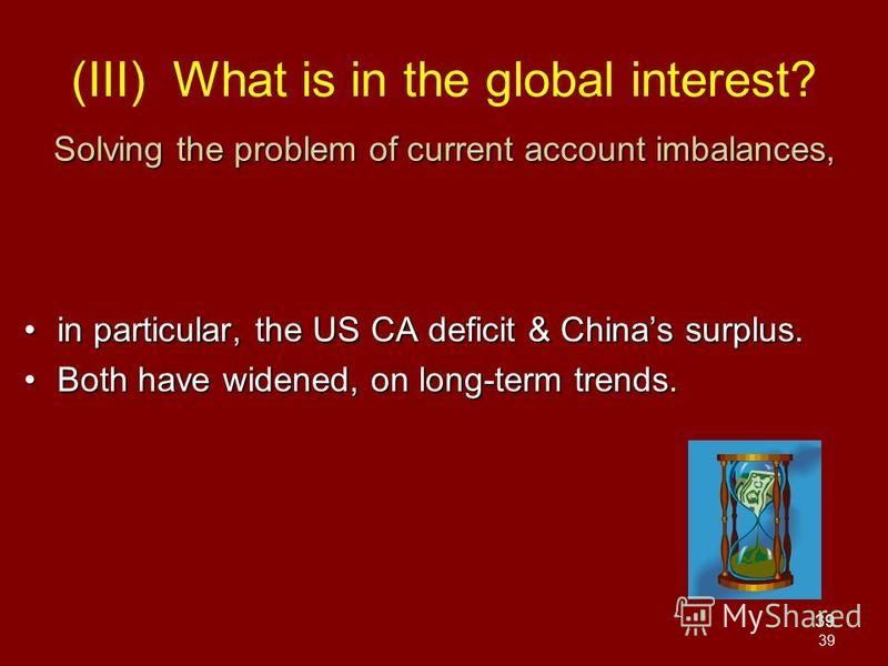 39 Solving the problem of current account imbalances, in particular, the US CA deficit & Chinas surplus.in particular, the US CA deficit & Chinas surplus. Both have widened, on long-term trends.Both have widened, on long-term trends. (III) What is in