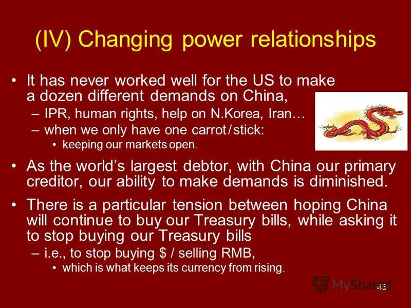 43 (IV) Changing power relationships It has never worked well for the US to make a dozen different demands on China, –IPR, human rights, help on N.Korea, Iran… –when we only have one carrot / stick: keeping our markets open. As the worlds largest deb