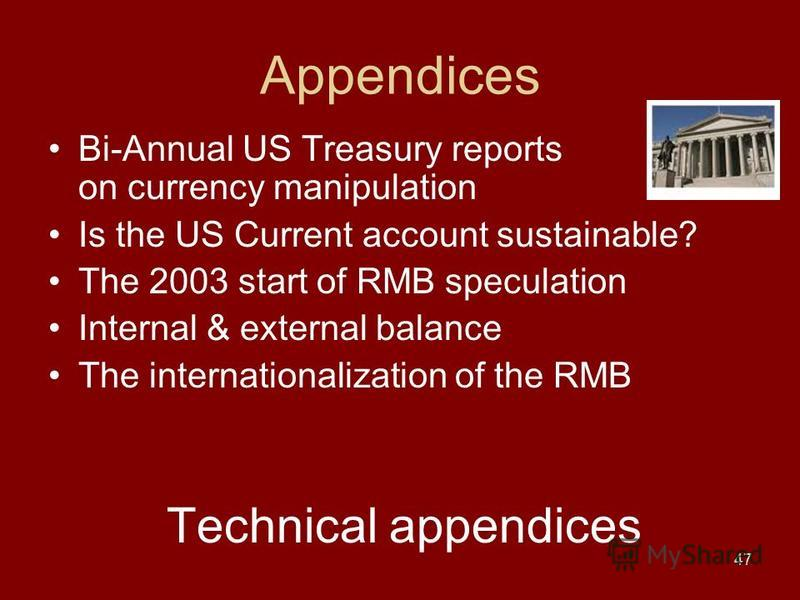 47 Appendices Bi-Annual US Treasury reports on currency manipulation Is the US Current account sustainable? The 2003 start of RMB speculation Internal & external balance The internationalization of the RMB Technical appendices