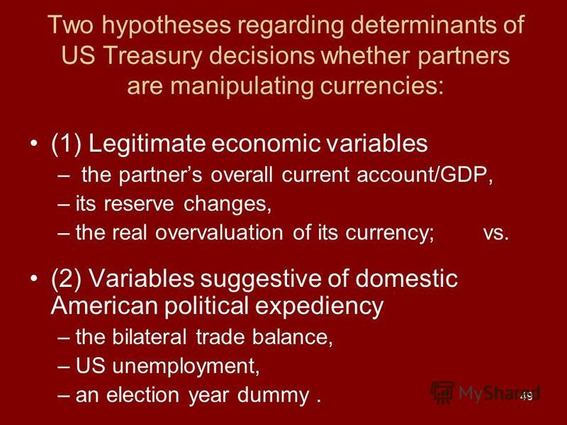 49 Two hypotheses regarding determinants of US Treasury decisions whether partners are manipulating currencies: (1) Legitimate economic variables – the partners overall current account/GDP, –its reserve changes, –the real overvaluation of its currenc