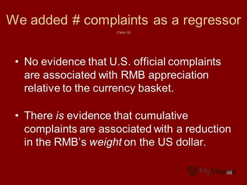 56 We added # complaints as a regressor (Table 19) No evidence that U.S. official complaints are associated with RMB appreciation relative to the currency basket. There is evidence that cumulative complaints are associated with a reduction in the RMB