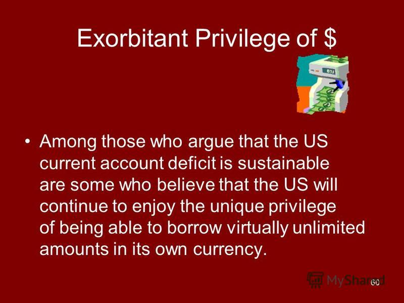60 Exorbitant Privilege of $ Among those who argue that the US current account deficit is sustainable are some who believe that the US will continue to enjoy the unique privilege of being able to borrow virtually unlimited amounts in its own currency