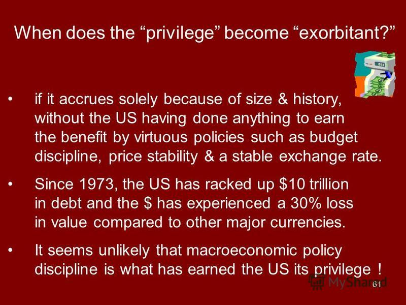 61 When does the privilege become exorbitant? if it accrues solely because of size & history, without the US having done anything to earn the benefit by virtuous policies such as budget discipline, price stability & a stable exchange rate. Since 1973