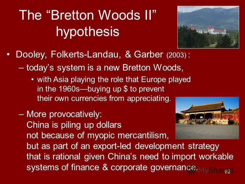 62 The Bretton Woods II hypothesis Dooley, Folkerts-Landau, & Garber (2003) : –todays system is a new Bretton Woods, with Asia playing the role that Europe played in the 1960sbuying up $ to prevent their own currencies from appreciating. –More provoc