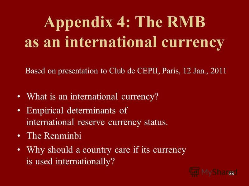 68 Appendix 4: The RMB as an international currency Based on presentation to Club de CEPII, Paris, 12 Jan., 2011 What is an international currency? Empirical determinants of international reserve currency status. The Renminbi Why should a country car